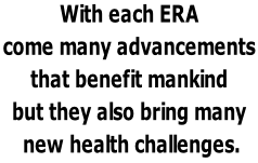 With each ERA  come many advancements  that benefit mankind  but they also bring many   new health challenges.