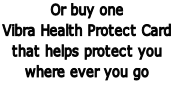 Or buy one Vibra Health Protect Card  that helps protect you where ever you go
